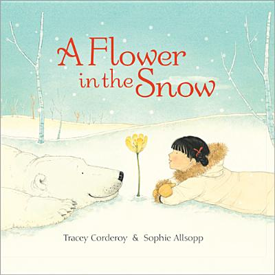 A Flower in the Snow By Corderoy, Tracey/ Allsopp, Sophie (ILT)